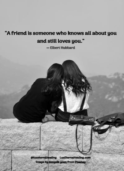 """A friend is someone who knows all about you and still loves you."" ― Elbert Hubbard"