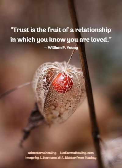 """""""Trust is the fruit of a relationship in which you know you are loved."""" ― William P. Young"""