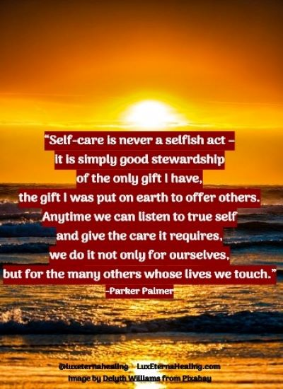 """Self-care is never a selfish act - it is simply good stewardship of the only gift I have, the gift I was put on earth to offer others. Anytime we can listen to true self and give the care it requires, we do it not only for ourselves, but for the many others whose lives we touch."" -Parker Palmer"