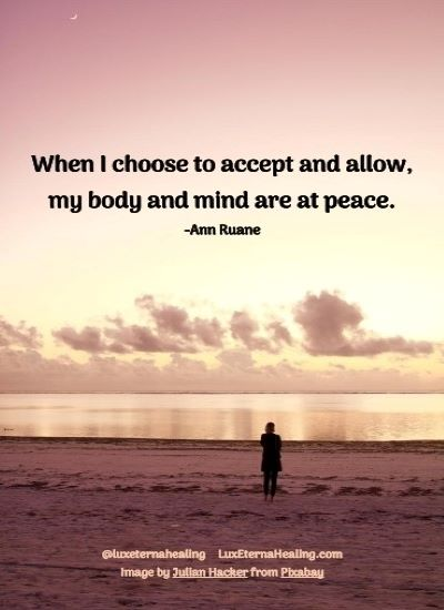 When I choose to accept and allow, my body and mind are at peace. -Ann Ruane