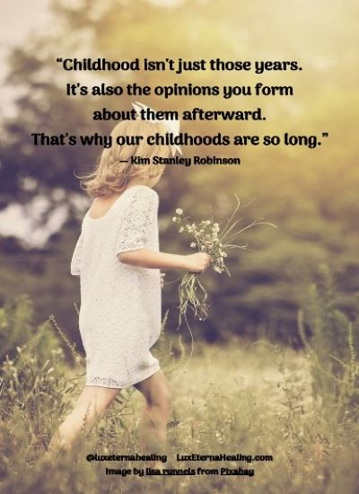 """Childhood isn't just those years. It's also the opinions you form about them afterward. That's why our childhoods are so long."" ― Kim Stanley Robinson"