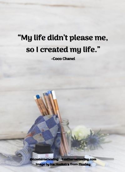 My life didn't please me, so I created my life.