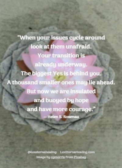 """""""When your issues cycle around look at them unafraid. Your transition is already underway. The biggest Yes is behind you. A thousand smaller ones may lie ahead. But now we are insulated and buoyed by hope and have more courage."""" ― Helen S. Rosenau"""