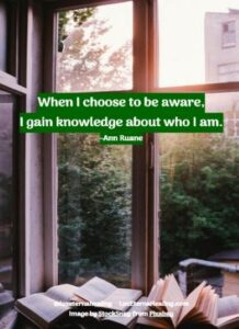 When I choose to be aware, I gain knowledge about who I am.