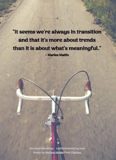 """""""It seems we're always in transition and that it's more about trends than it is about what's meaningful."""" ~ Marlee Matlin"""