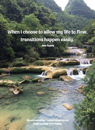 When I choose to allow my life to flow, transitions happen easily. -Ann Ruane
