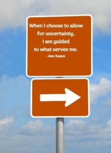 When I choose to allow for uncertainty, I am guided to what serves me. -Ann Ruane