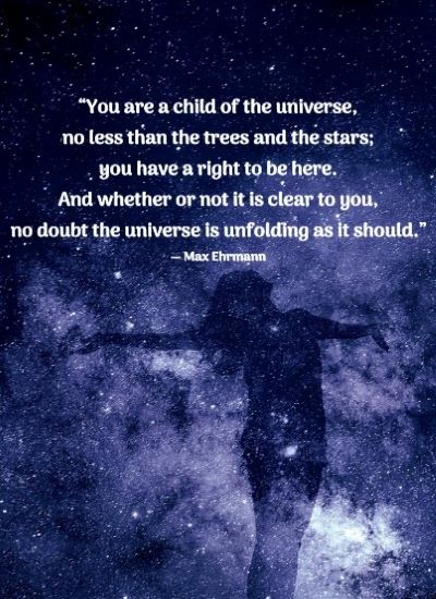 """You are a child of the universe, no less than the trees and the stars; you have a right to be here. And whether or not it is clear to you, no doubt the universe is unfolding as it should."" ― Max Ehrmann"