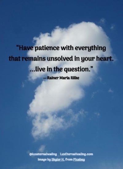 """""""Have patience with everything that remains unsolved in your heart. ...live in the question."""" ― Rainer Maria Rilke"""
