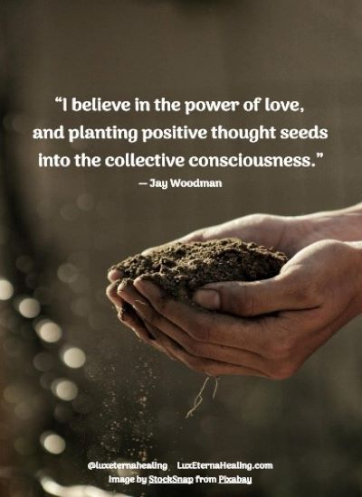 """I believe in the power of love, and planting positive thought seeds into the collective consciousness."" ― Jay Woodman"