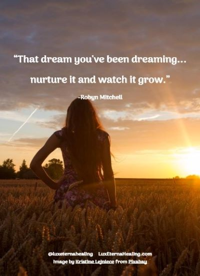 """""""That dream you've been dreaming...nurture it and watch it grow."""" -Robyn Mitchell"""
