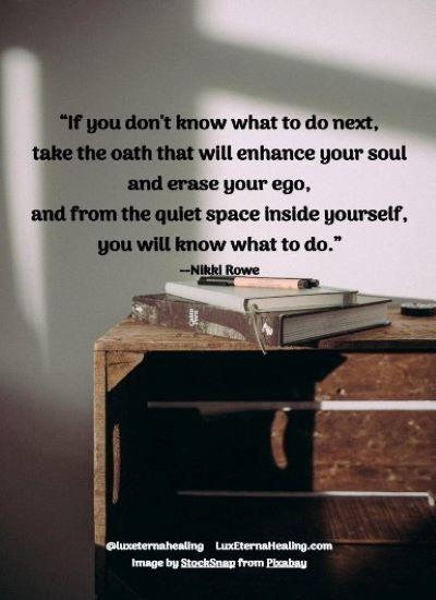"""If you don't know what to do next, take the oath that will enhance your soul and erase your ego, and from the quiet space inside yourself, you will know what to do."" --Nikki Rowe"