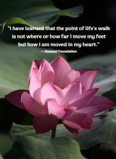 """""""I have learned that the point of life's walk is not where or how far I move my feet but how I am moved in my heart."""" -Anasazi Foundation"""