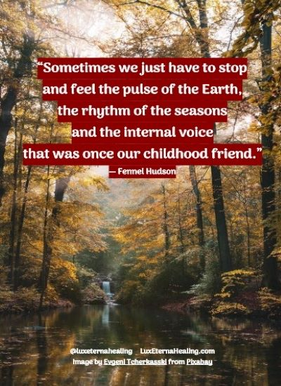 """""""Sometimes we just have to stop and feel the pulse of the Earth, the rhythm of the seasons and the internal voice that was once our childhood friend."""" ― Fennel Hudson"""