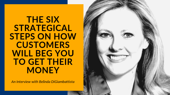 The Six Strategical Steps on How Customers will Beg You To Get Their Money