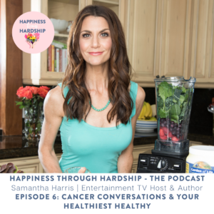 Samantha Harris - Cancer Conversations and Your Healthiest Healthy