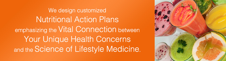 We design customized Nutritional Action Plans emphasizing the Vital Health Connection between your unique health concerns and the science of lifestyle medicine.