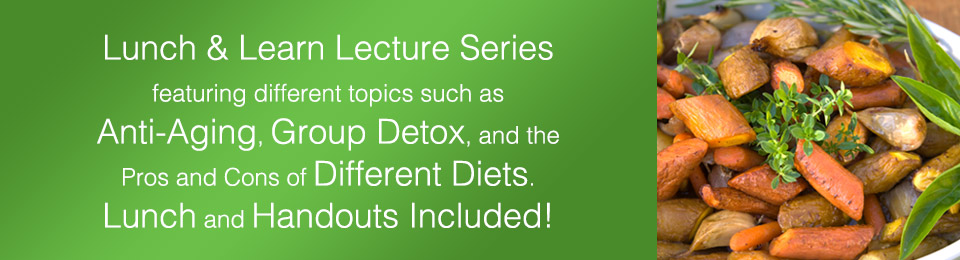 Lunch & Learn Lecture Series featuring different topics such as  Anti-Aging, Group Detox, and the Pros and Cons of Different Diets.    Lunch and Handouts Included!