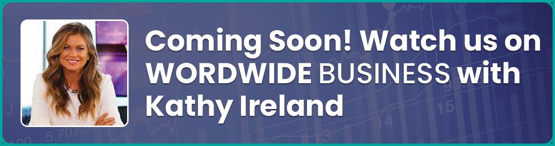 Coming Soon! Watch us on WORLDWIDE Business with Kathy Ireland