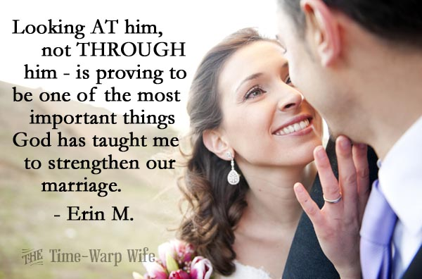 Looking AT him, not THROUGH him - is proving to be one of the most important things God has taught me to strengthen our marriage.