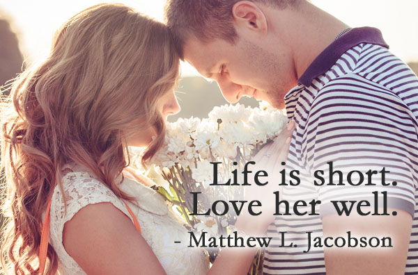 Life is short. Love her well.