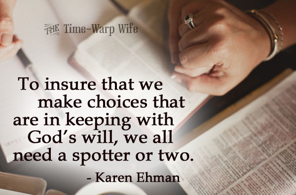 To insure that we make choices that  are in keeping with God's will, we all  need a spotter or two.