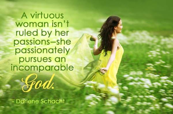 A virtuous woman isn't ruled by her passions--she passionately pursues an incomparable God.