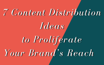 7 Content Distribution Ideas to Proliferate Your Brand's Reach