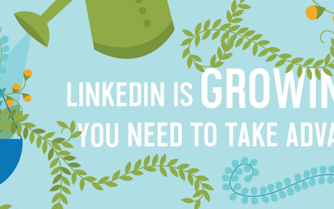 LinkedIn is Growing – How You Should Take Advantage of It