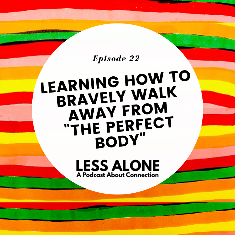 "Learning How to Bravely Walk Away from ""The Perfect Body"" - Less Alone: A Podcast About Connection"