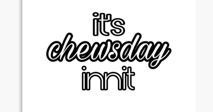 #Podcast: It's Chewsday Innit