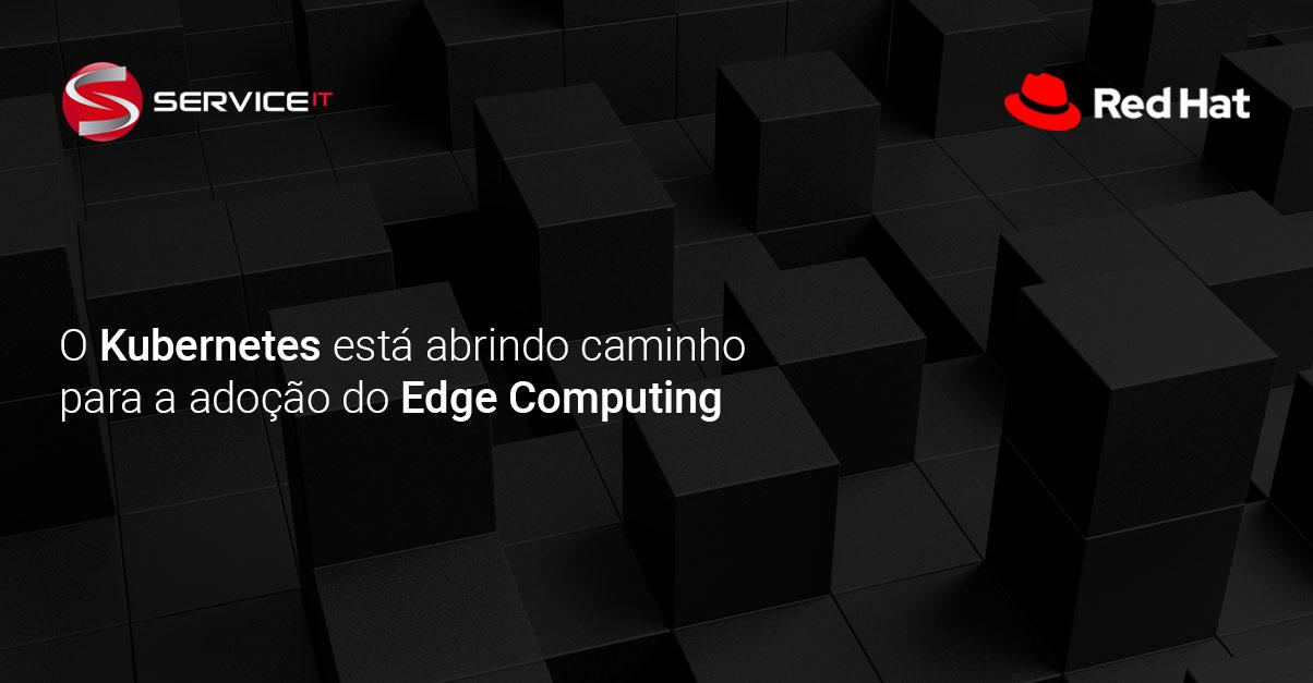 O Kubernetes está abrindo caminho para a adoção do Edge Computing