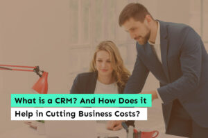 What is a CRM? And How Does it Help in Cutting Business Costs
