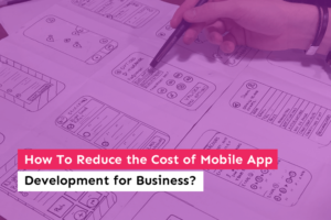 How To Reduce the Cost of Mobile App Development for Business?