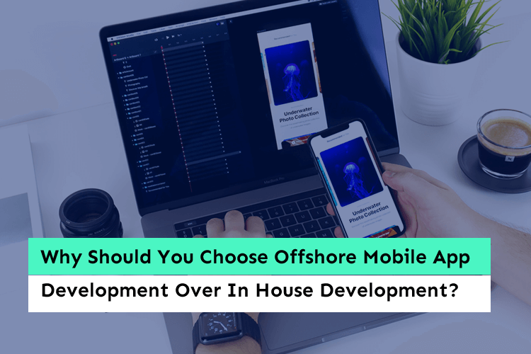 Why Should You Choose Offshore Mobile App Development Over In House Development?