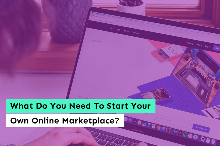 What Do You Need To Start Your Own Online Marketplace?