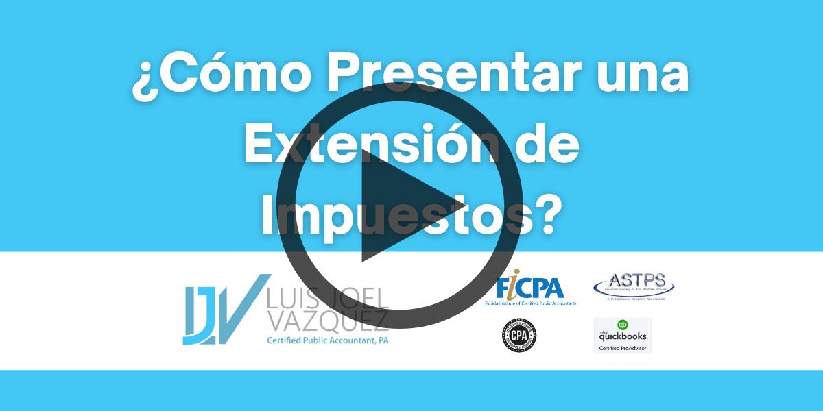 Como presentar una extension de impuestos - Video by Luis Joel Vazquez CPA PA