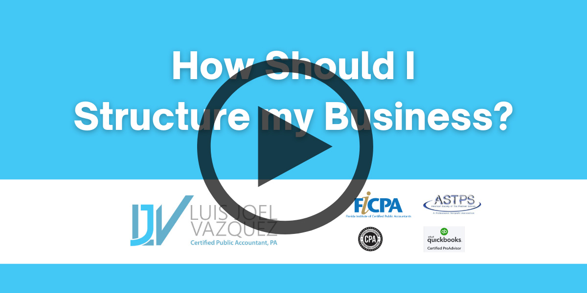 How should I structure my business - Video by Luis Joel Vazquez CPA PA