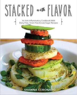 Stacked With Flavor: An Anti-Inflammatory Cookbook With Dairy-free, Grain-free & Low-Sugar Recipes