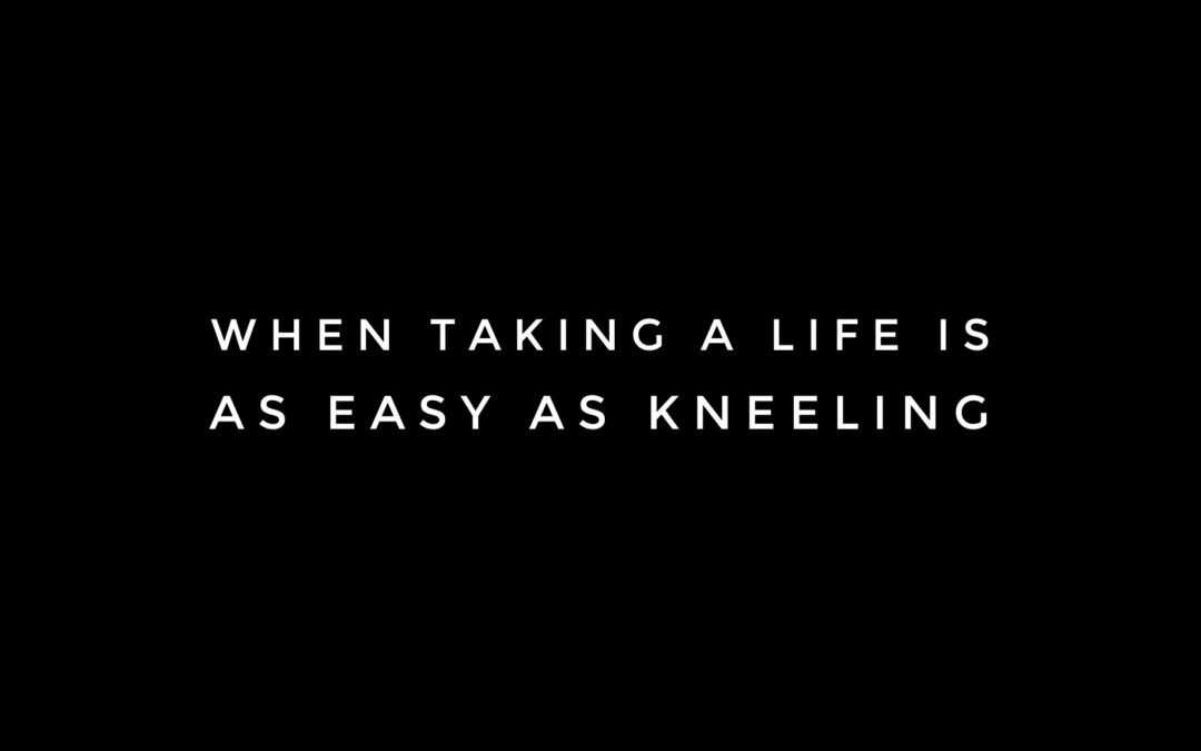 When Taking A Life is As Easy As Kneeling