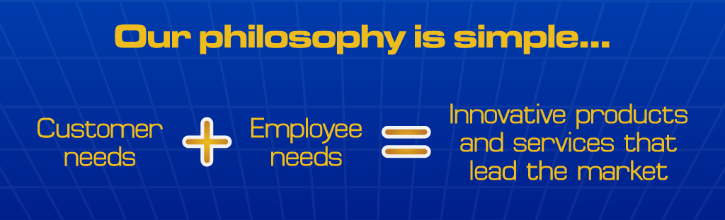 Our philosophy is simple... customer needs + employee needs = innovative products and services that lead the market