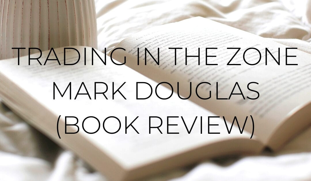 Trading In The Zone – Mark Douglas (Review 10/10) Read This Book Now!