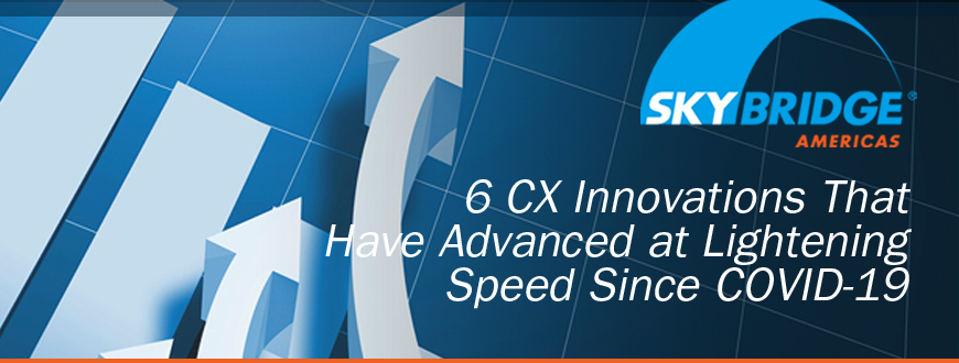 6 CX Innovations That Have Advanced at Lightening Speed Since COVID-19