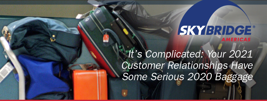 It's Complicated: Your 2021 Customer Relationships Have Some Serious 2020 Baggage