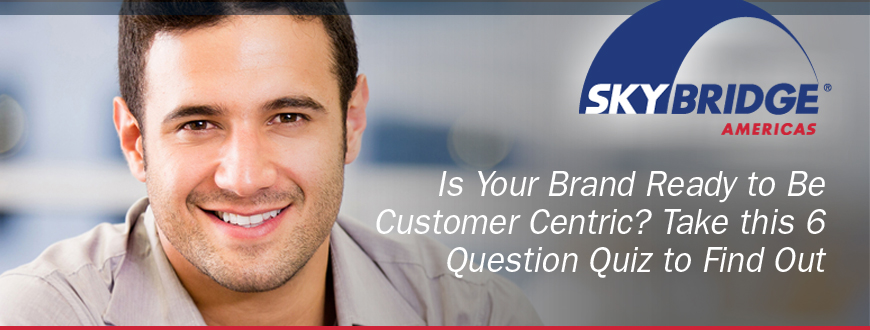 Is Your Brand Ready to Be Customer Centric? Take this 6 Question Quiz to Find Out