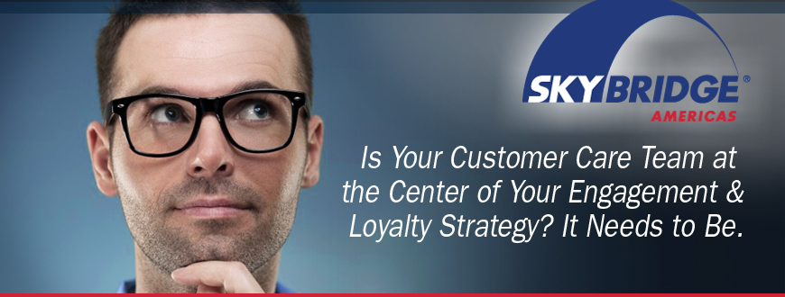 Is Your Customer Care Team at the Center of Your Engagement & Loyalty Strategy? It Needs to Be.