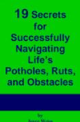 19 Secrets for Successfully Navigating Life's Potholes, Ruts, and Obstacles