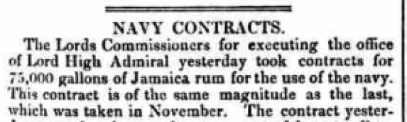 """NAVY CONTRACTS -- The Lords Commissioners for executing the office of Lord High Admiral yesterday took contracts for ""75,000 gallons of Jamaica rum for the use of the navy."""