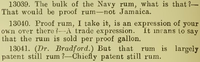 Q: The bulk of the Navy rum, what is that?   A: That would be proof rum—not Jamaica.  Q: Proof rum, I take it, is an expression of your own over there? A: A trade expression. It means to say that the rum is sold per proof gallon.  Q: But that rum is largely patent still rum?   A: Chiefly patent still rum.