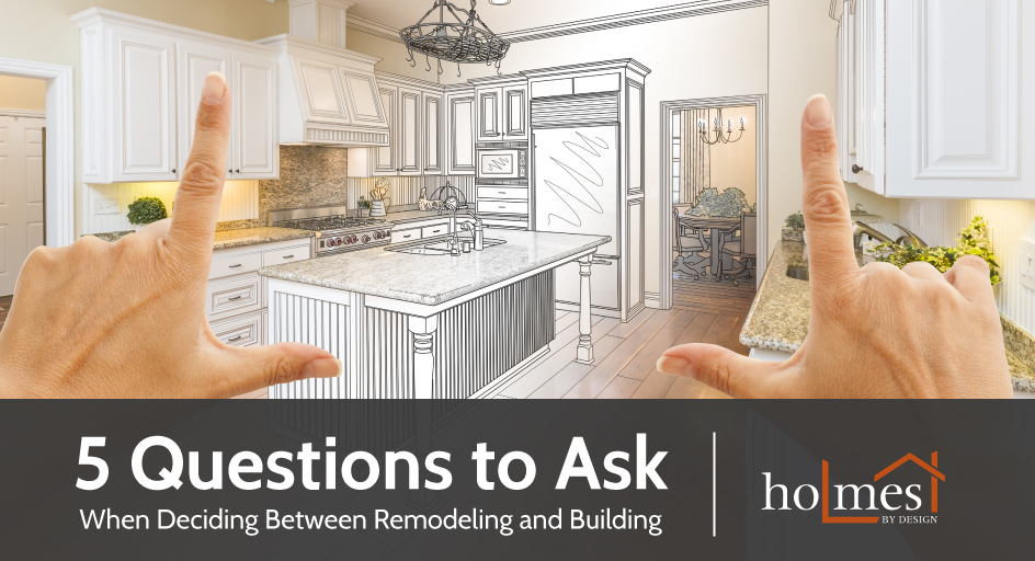 5 Questions to Ask When Deciding Between Remodeling and Building